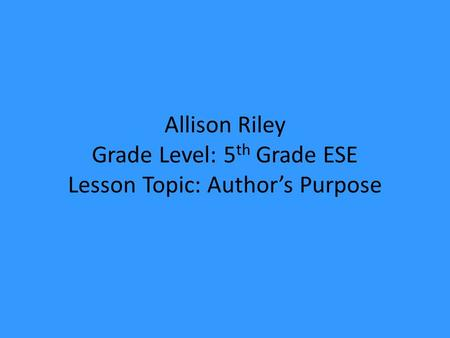 Allison Riley Grade Level: 5 th Grade ESE Lesson Topic: Author's Purpose.