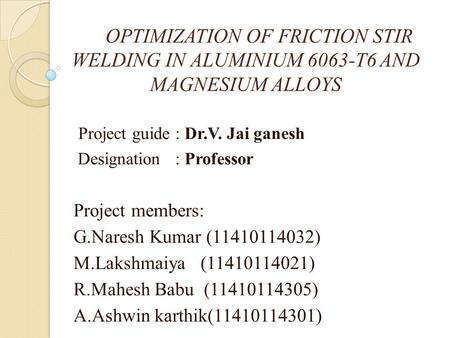 OPTIMIZATION OF FRICTION STIR WELDING IN ALUMINIUM 6063-T6 AND MAGNESIUM ALLOYS Project guide : Dr.V. Jai ganesh Designation : Professor Project members: