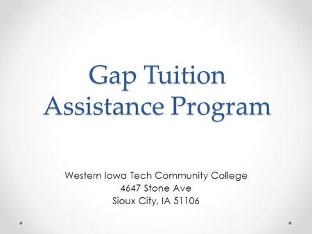Gap Tuition Assistance Program Western Iowa Tech Community College 4647 Stone Ave Sioux City, IA 51106.
