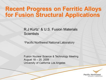 Recent Progress on Ferritic Alloys for Fusion Structural Applications R.J Kurtz 1 & U.S. Fusion Materials Scientists 1 Pacific Northwest National Laboratory.