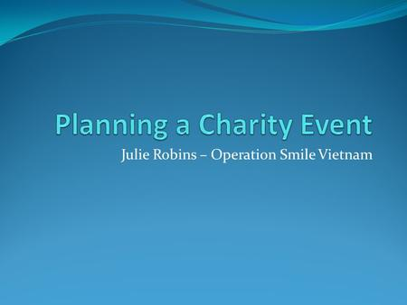 Julie Robins – Operation Smile Vietnam. Preliminary Steps Identify your proposed participants so that your event targets the right audience Select the.