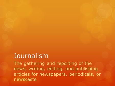Journalism The gathering and reporting of the news, writing, editing, and publishing articles for newspapers, periodicals, or newscasts.