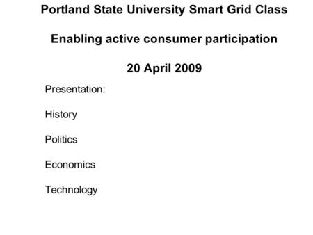 Portland State University Smart Grid Class Enabling active consumer participation 20 April 2009 Presentation: History Politics Economics Technology.