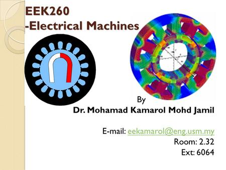EEK260 -Electrical Machines By Dr. Mohamad Kamarol Mohd Jamil   Room: 2.32 Ext: 6064.