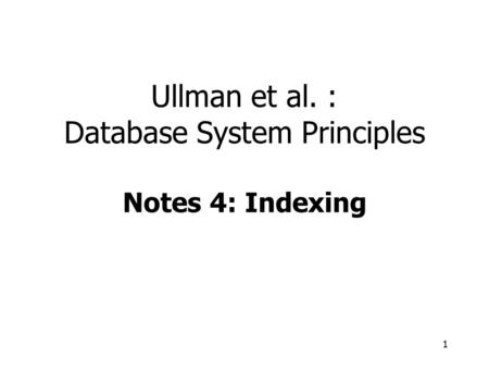 1 Ullman et al. : Database System Principles Notes 4: Indexing.