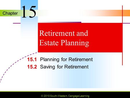 Chapter © 2010 South-Western, Cengage Learning Retirement and Estate Planning 15.1 15.1Planning for Retirement 15.2 15.2Saving for Retirement 15.