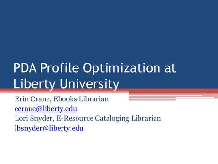 PDA Profile Optimization at Liberty University Erin Crane, Ebooks Librarian Lori Snyder, E-Resource Cataloging Librarian