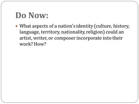 Do Now: What aspects of a nation's identity (culture, history, language, territory, nationality, religion) could an artist, writer, or composer incorporate.