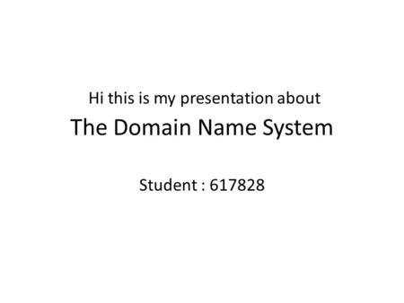 The Domain Name System Student : 617828 Hi this is my presentation about.