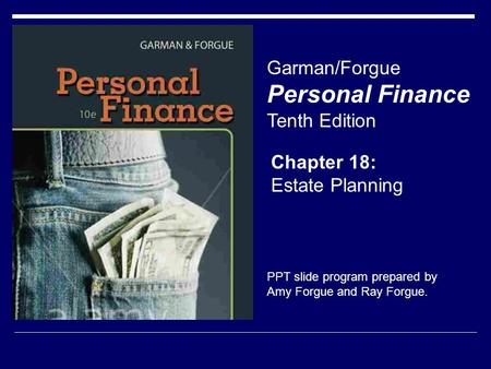 Chapter 18: Estate Planning Garman/Forgue Personal Finance Tenth Edition PPT slide program prepared by Amy Forgue and Ray Forgue.