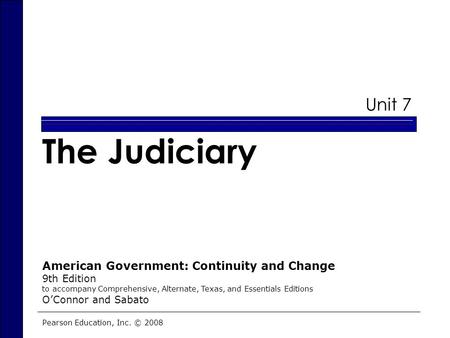 Unit 7 The Judiciary Pearson Education, Inc. © 2008 American Government: Continuity and Change 9th Edition to accompany Comprehensive, Alternate, Texas,