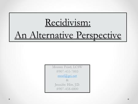 Recidivism: An Alternative Perspective Moreen Fried, LCSW #907-455-7003 & Jennifer Hite, J.D. #907-458-6800.