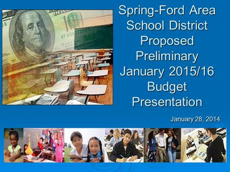 Spring-Ford Area School District Proposed Preliminary January 2015/16 Budget Presentation January 28, 2014.