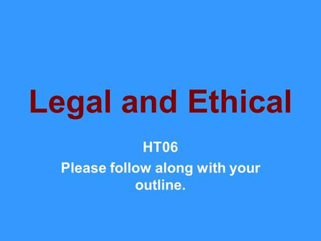 Legal and Ethical HT06 Please follow along with your outline.