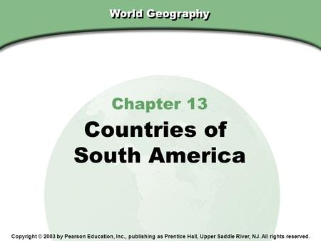 Chapter 13, Section World Geography Chapter 13 Countries of South America Copyright © 2003 by Pearson Education, Inc., publishing as Prentice Hall, Upper.