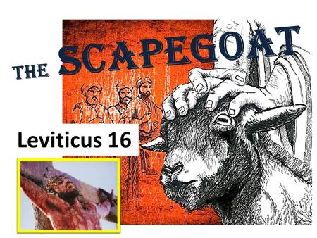 The Scapegoat Leviticus 16. The Scapegoat Leviticus 16.