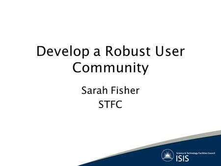 Develop a Robust User Community Sarah Fisher STFC.