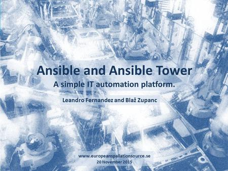 Ansible and Ansible Tower 1 A simple IT automation platform. www.europeanspallationsource.se 20 November 2015 Leandro Fernandez and Blaž Zupanc.