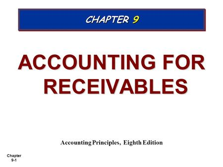 Chapter 9-1 ACCOUNTING FOR RECEIVABLES Accounting Principles, Eighth Edition CHAPTER 9.
