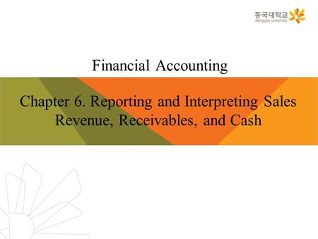 Financial Accounting Chapter 6. Reporting and Interpreting Sales Revenue, Receivables, and Cash.