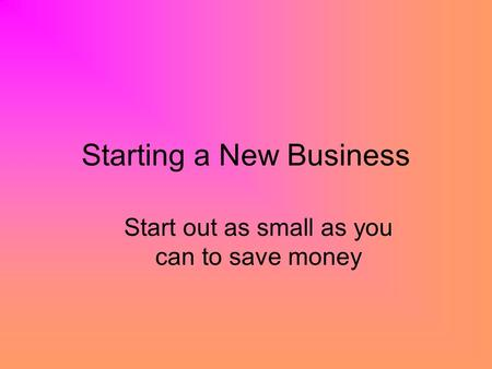 Starting a New Business Start out as small as you can to save money.