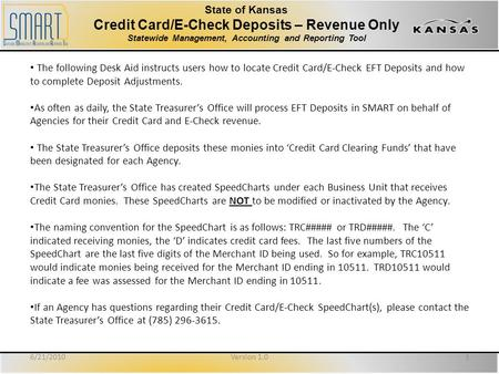 State of Kansas Credit Card/E-Check Deposits – Revenue Only Statewide Management, Accounting and Reporting Tool 6/21/20101Version 1.0 The following Desk.