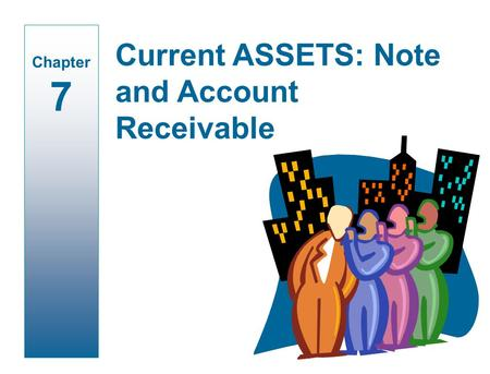 Current ASSETS: Note and Account Receivable Chapter 7.