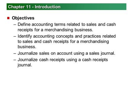 Chapter 11 - Introduction n Objectives –Define accounting terms related to sales and cash receipts for a merchandising business. –Identify accounting concepts.