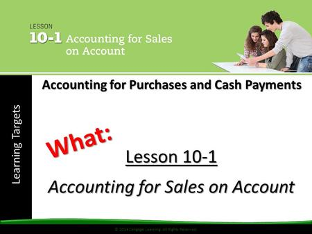 © 2014 Cengage Learning. All Rights Reserved. Learning Targets © 2014 Cengage Learning. All Rights Reserved. Lesson 10-1 Accounting for Sales on Account.