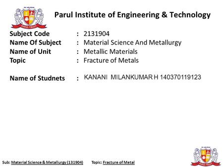 Sub: Material Science & Metallurgy (131904)Topic: Fracture of Metal Parul Institute of Engineering & Technology Subject Code : 2131904 Name Of Subject.