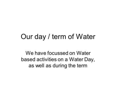 Our day / term of Water We have focussed on Water based activities on a Water Day, as well as during the term.