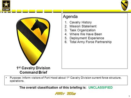 1 The overall classification of this briefing is: UNCLASSIFIED Agenda Purpose: Inform visitors of Fort Hood about 1 st Cavalry Division current force structure,