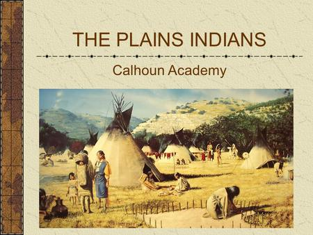 THE PLAINS INDIANS Calhoun Academy. Plains Native Americans lived on the Great Plains of central North America from north of what is today the Canadian.