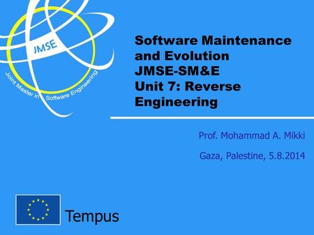 Tempus Software Maintenance and Evolution JMSE-SM&E Unit 7: Reverse Engineering Prof. Mohammad A. Mikki Gaza, Palestine, 5.8.2014.