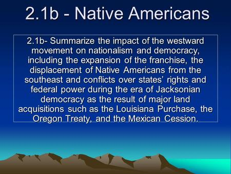 2.1b - Native Americans 2.1b- Summarize the impact of the westward movement on nationalism and democracy, including the expansion of the franchise, the.