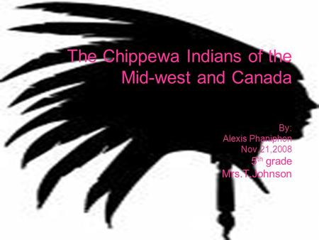 By: Alexis Phaniphon Nov.21,2008 5 th grade Mrs.T.Johnson The Chippewa Indians of the Mid-west and Canada.
