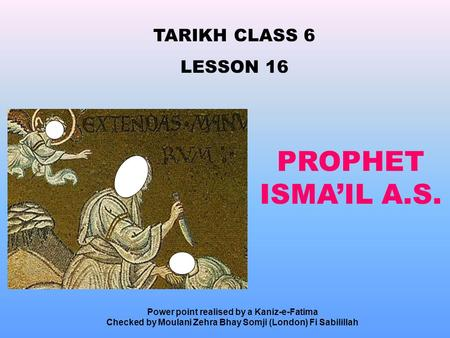 TARIKH CLASS 6 LESSON 16 PROPHET ISMA'IL A.S. Power point realised by a Kaniz-e-Fatima Checked by Moulani Zehra Bhay Somji (London) Fi Sabilillah.