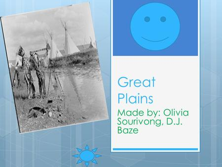 Great Plains Made by: Olivia Sourivong, D.J. Baze.