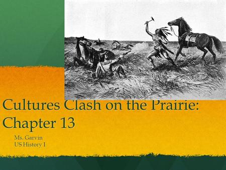 Cultures Clash on the Prairie: Chapter 13 Ms. Garvin US History I.