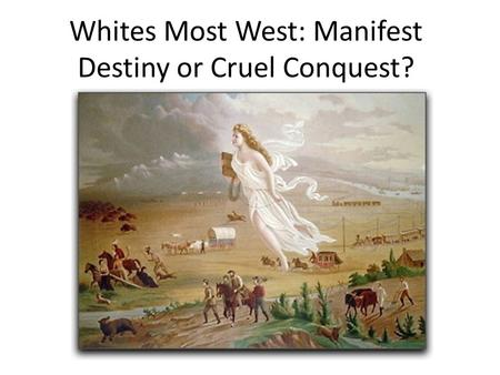 Whites Most West: Manifest Destiny or Cruel Conquest?
