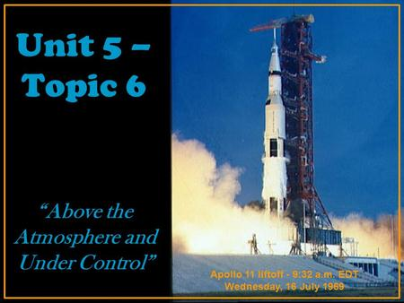 "Unit 5 – Topic 6 ""Above the Atmosphere and Under Control"" Apollo 11 liftoff - 9:32 a.m. EDT Wednesday, 16 July 1969."