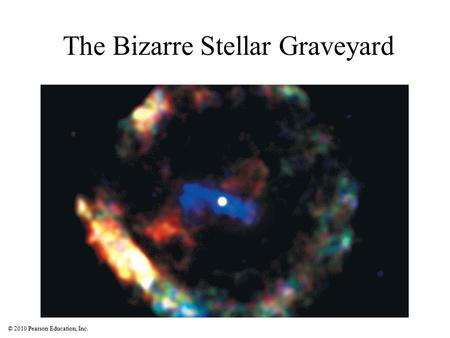 © 2010 Pearson Education, Inc. The Bizarre Stellar Graveyard.