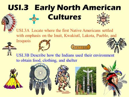 USI.3 Early North American Cultures USI.3A Locate where the first Native Americans settled with emphasis on the Inuit, Kwakiutl, Lakota, Pueblo, and Iroquois.