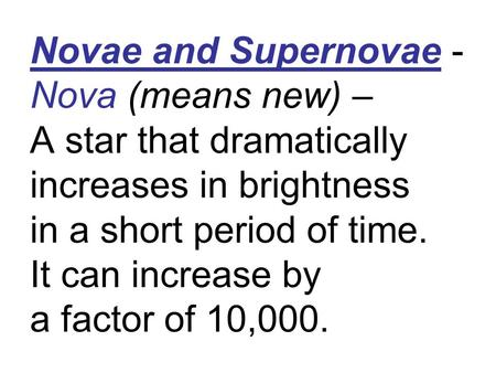 Novae and Supernovae - Nova (means new) – A star that dramatically increases in brightness in a short period of time. It can increase by a factor of 10,000.