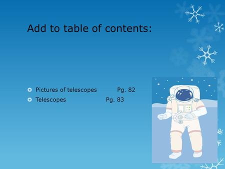 Add to table of contents:  Pictures of telescopesPg. 82  TelescopesPg. 83.