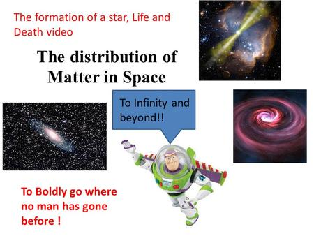 The distribution of Matter in Space The formation of a star, Life and Death video To Infinity and beyond!! To Boldly go where no man has gone before !