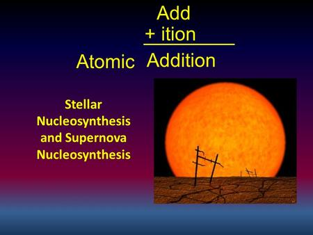 Atomic Stellar Nucleosynthesis and Supernova Nucleosynthesis Add + ition Addition.