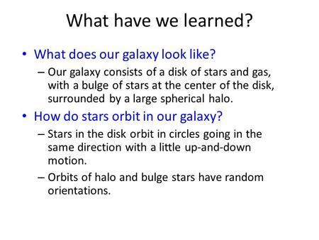 What have we learned? What does our galaxy look like? – Our galaxy consists of a disk of stars and gas, with a bulge of stars at the center of the disk,