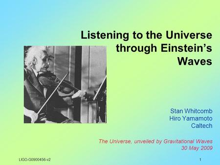 LIGO-G0900456-v21 Listening to the Universe through Einstein's Waves Stan Whitcomb Hiro Yamamoto Caltech The Universe, unveiled by Gravitational Waves.