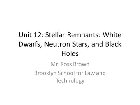 Unit 12: Stellar Remnants: White Dwarfs, Neutron Stars, and Black Holes Mr. Ross Brown Brooklyn School for Law and Technology.